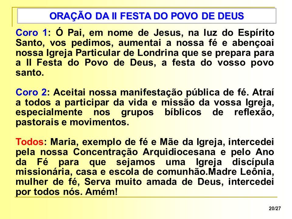 ORAÇÃO DA II FESTA DO POVO DE DEUS 20/27 Coro 1: Ó Pai, em nome de Jesus, na luz do Espírito Santo, vos pedimos, aumentai a nossa fé e abençoai nossa