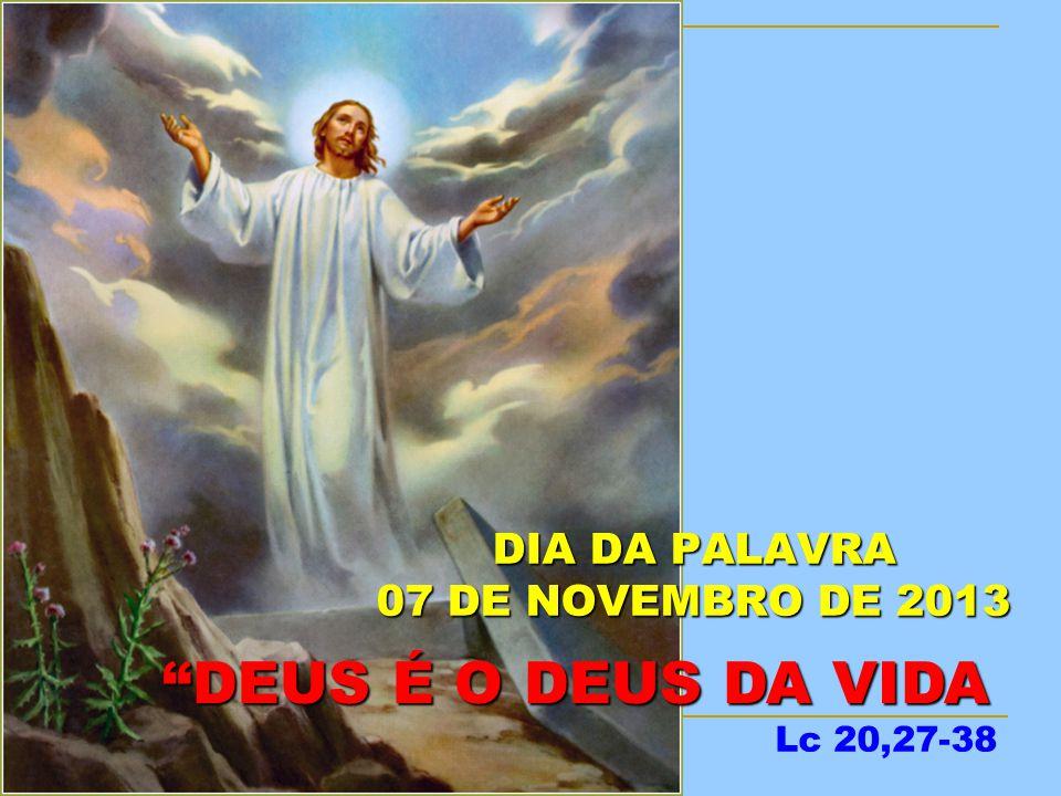 DIA DA PALAVRA 07 DE NOVEMBRO DE 2013 DEUS É O DEUS DA VIDA DEUS É O DEUS DA VIDA Lc 20,27-38