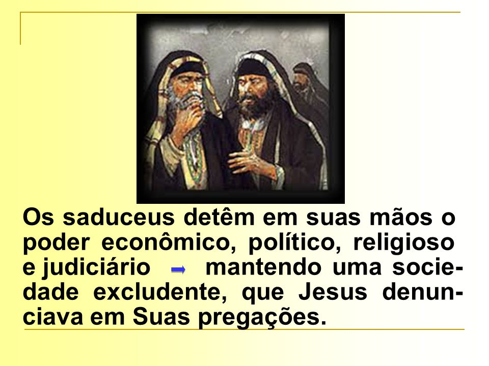 Os saduceus detêm em suas mãos o poder econômico, político, religioso e judiciário mantendo uma socie- dade excludente, que Jesus denun- ciava em Suas pregações.