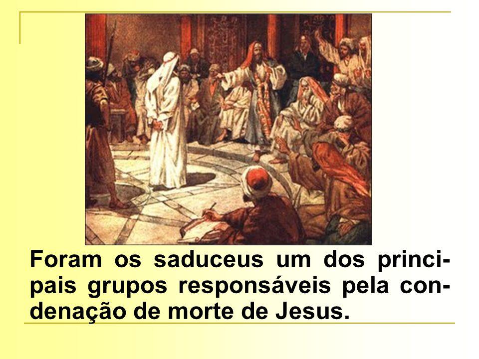 Foram os saduceus um dos princi- pais grupos responsáveis pela con- denação de morte de Jesus.