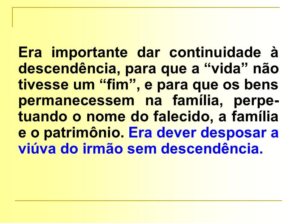 Era importante dar continuidade à descendência, para que a vida não tivesse um fim , e para que os bens permanecessem na família, perpe- tuando o nome do falecido, a família e o patrimônio.