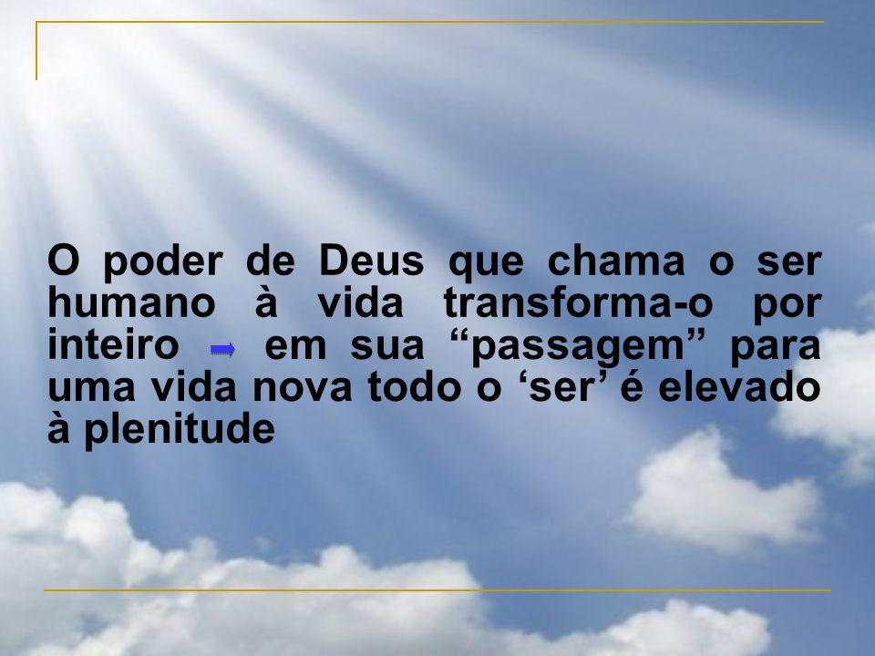O poder de Deus que chama o ser humano à vida transforma-o por inteiro em sua passagem para uma vida nova todo o 'ser' é elevado à plenitude