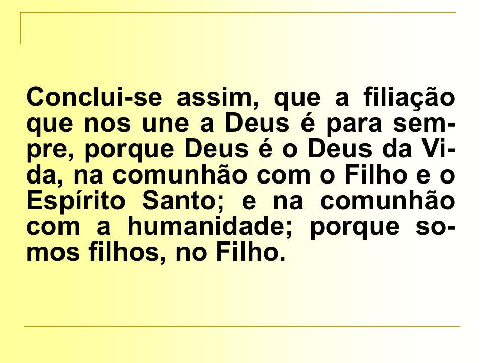 Conclui-se assim, que a filiação que nos une a Deus é para sem- pre, porque Deus é o Deus da Vi- da, na comunhão com o Filho e o Espírito Santo; e na comunhão com a humanidade; porque so- mos filhos, no Filho.