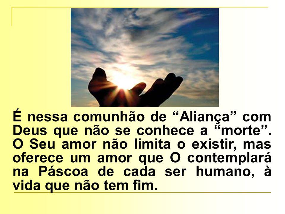 É nessa comunhão de Aliança com Deus que não se conhece a morte .