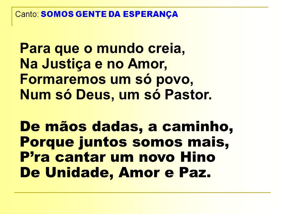 Canto: SOMOS GENTE DA ESPERANÇA Para que o mundo creia, Na Justiça e no Amor, Formaremos um só povo, Num só Deus, um só Pastor.