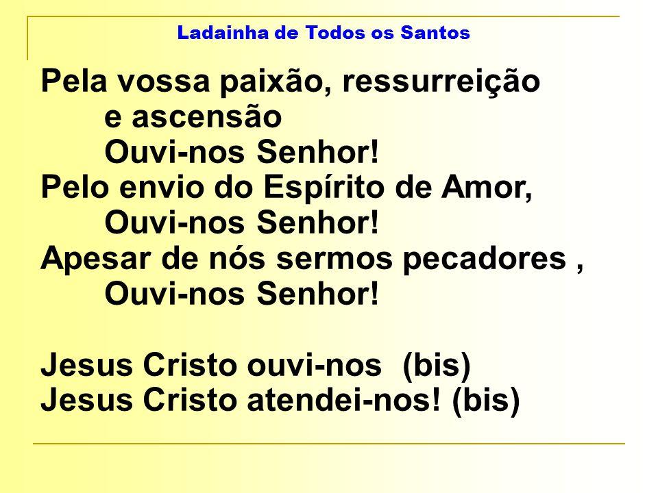Ladainha de Todos os Santos Pela vossa paixão, ressurreição e ascensão Ouvi-nos Senhor.