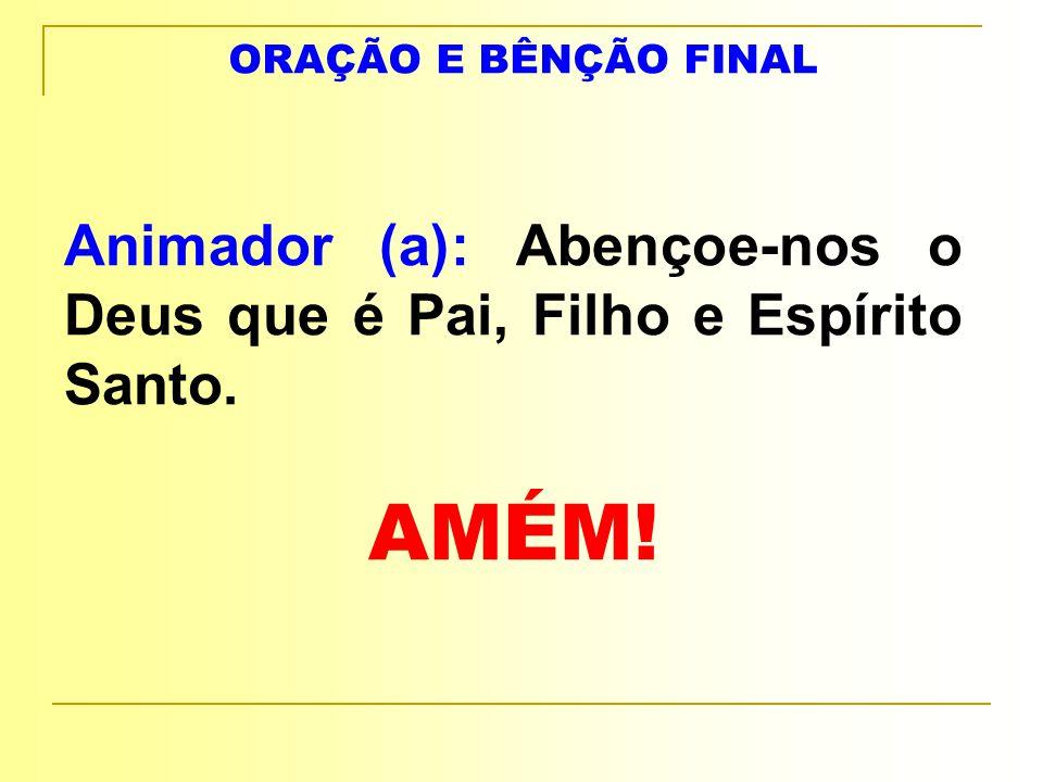 ORAÇÃO E BÊNÇÃO FINAL Animador (a): Abençoe-nos o Deus que é Pai, Filho e Espírito Santo. AMÉM!