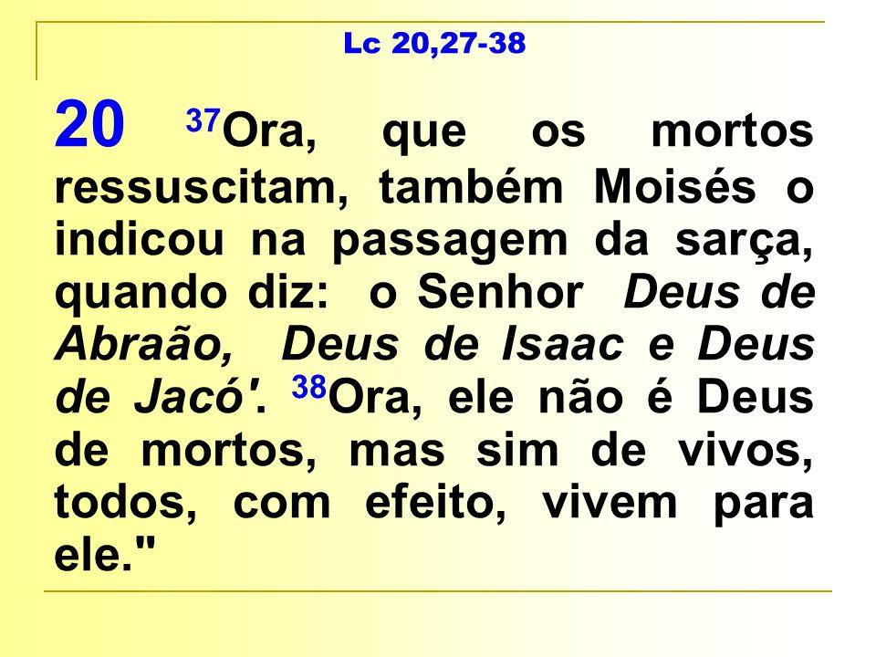 Lc 20,27-38 20 37 Ora, que os mortos ressuscitam, também Moisés o indicou na passagem da sarça, quando diz: o Senhor Deus de Abraão, Deus de Isaac e Deus de Jacó .