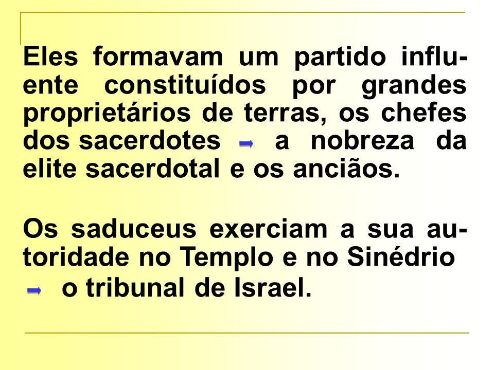 Eles formavam um partido influ- ente constituídos por grandes proprietários de terras, os chefes dos sacerdotes a nobreza da elite sacerdotal e os anciãos.