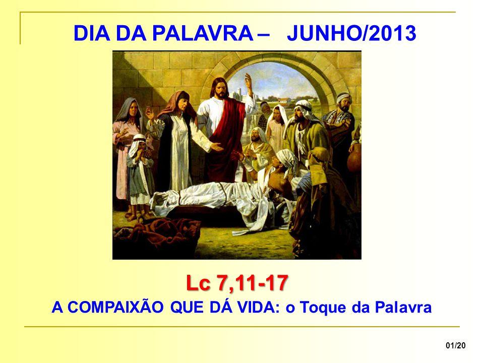 DIA DA PALAVRA – JUNHO/2013 Lc 7,11-17 A COMPAIXÃO QUE DÁ VIDA: o Toque da Palavra 01/20