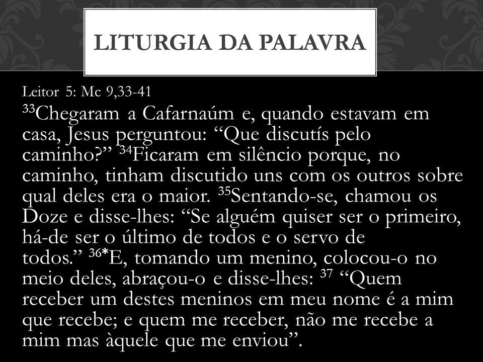 Leitor 5: Mc 9,33-41 33 Chegaram a Cafarnaúm e, quando estavam em casa, Jesus perguntou: Que discutís pelo caminho? 34 Ficaram em silêncio porque, no caminho, tinham discutido uns com os outros sobre qual deles era o maior.