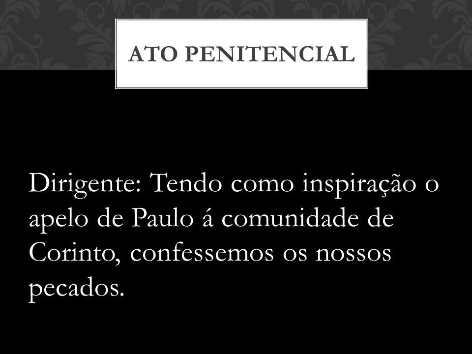 ATO PENITENCIAL Dirigente: Tendo como inspiração o apelo de Paulo á comunidade de Corinto, confessemos os nossos pecados.