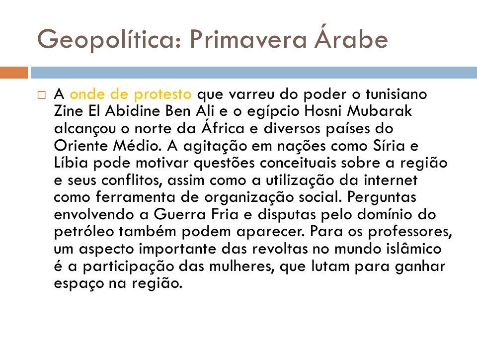 Geopolítica: Primavera Árabe  A onde de protesto que varreu do poder o tunisiano Zine El Abidine Ben Ali e o egípcio Hosni Mubarak alcançou o norte da África e diversos países do Oriente Médio.