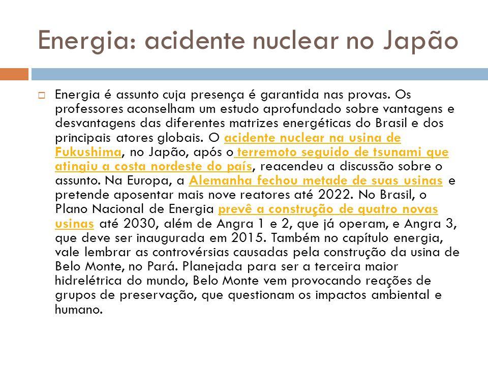 Energia: acidente nuclear no Japão  Energia é assunto cuja presença é garantida nas provas. Os professores aconselham um estudo aprofundado sobre van
