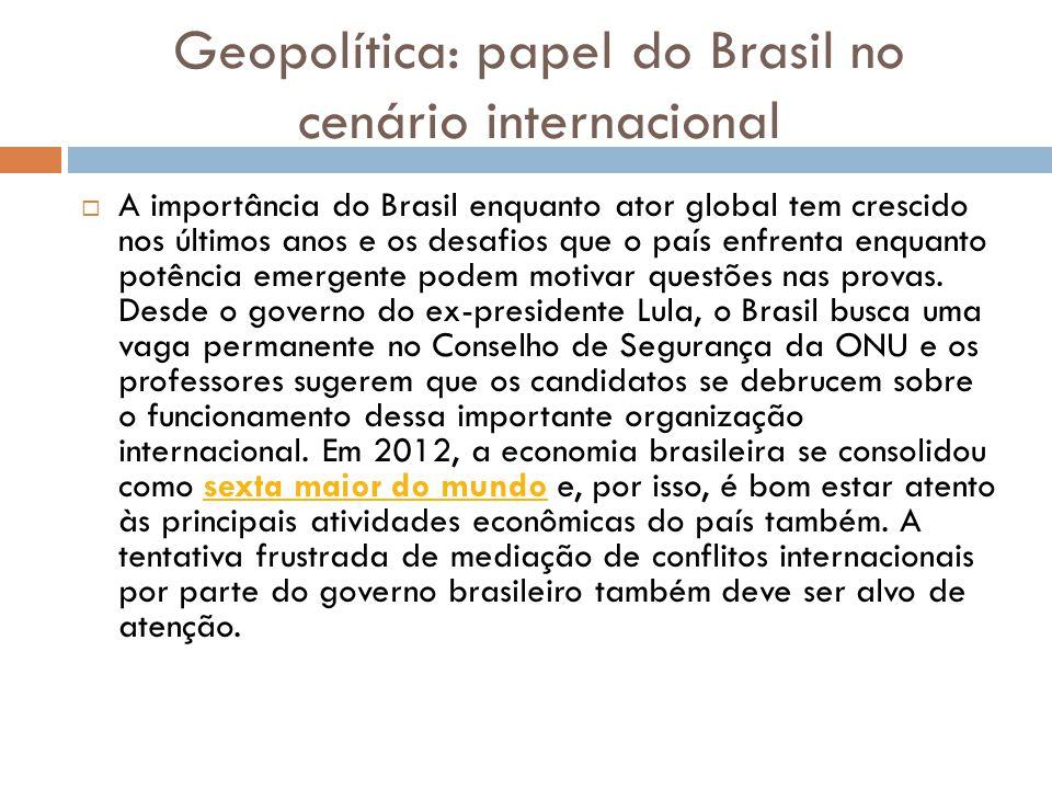 Geopolítica: papel do Brasil no cenário internacional  A importância do Brasil enquanto ator global tem crescido nos últimos anos e os desafios que o país enfrenta enquanto potência emergente podem motivar questões nas provas.