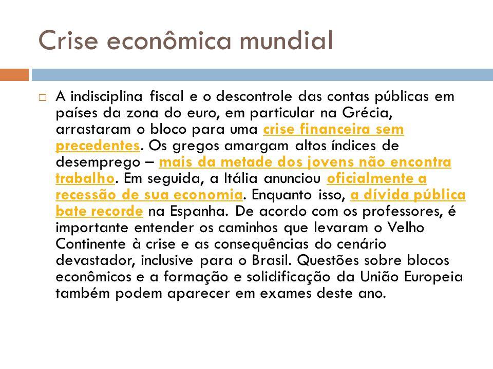 Crise econômica mundial  A indisciplina fiscal e o descontrole das contas públicas em países da zona do euro, em particular na Grécia, arrastaram o bloco para uma crise financeira sem precedentes.