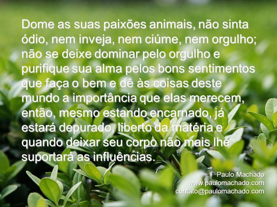 Paulo Machado www.paulomachado.comcontato@paulomachado.com Dome as suas paixões animais, não sinta ódio, nem inveja, nem ciúme, nem orgulho; não se de