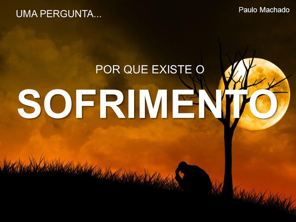 SOFRIMENTO POR QUE EXISTE O Paulo Machado UMA PERGUNTA...
