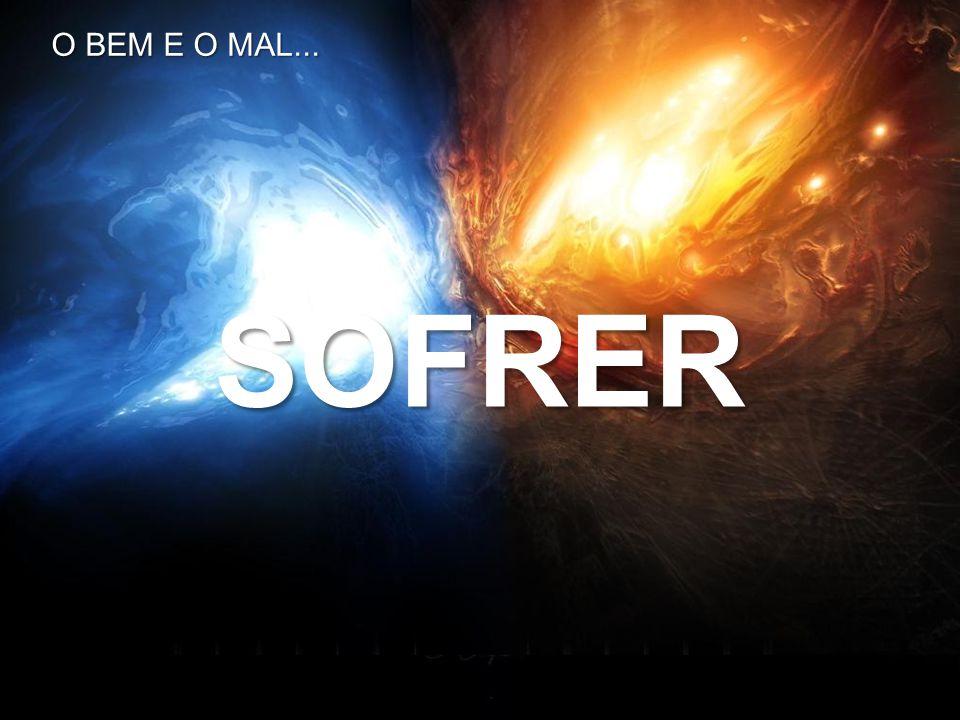 SOFRER O BEM E O MAL...
