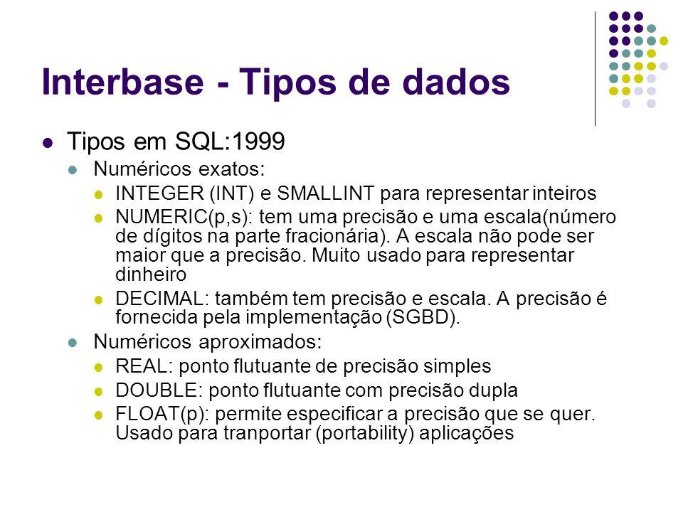 Interbase - Tipos de dados Tipos em SQL:1999 Numéricos exatos: INTEGER (INT) e SMALLINT para representar inteiros NUMERIC(p,s): tem uma precisão e uma escala(número de dígitos na parte fracionária).