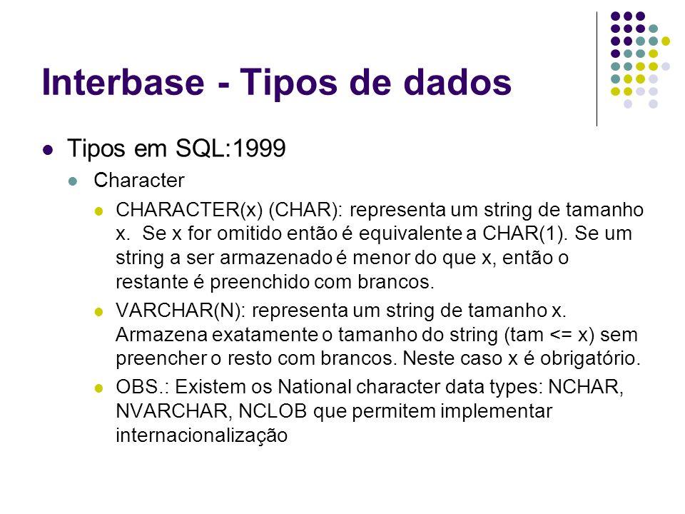 Interbase - Tipos de dados Tipos em SQL:1999 Character CHARACTER(x) (CHAR): representa um string de tamanho x.