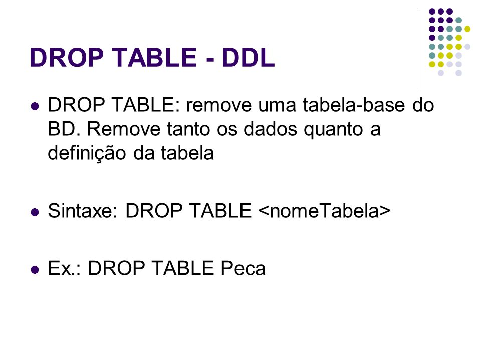 DROP TABLE - DDL DROP TABLE: remove uma tabela-base do BD. Remove tanto os dados quanto a definição da tabela Sintaxe: DROP TABLE Ex.: DROP TABLE Peca