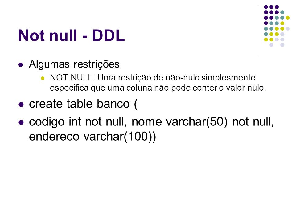 Not null - DDL Algumas restrições NOT NULL: Uma restrição de não-nulo simplesmente especifica que uma coluna não pode conter o valor nulo.