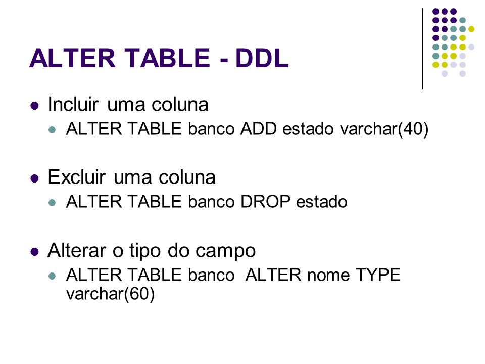 ALTER TABLE - DDL Incluir uma coluna ALTER TABLE banco ADD estado varchar(40) Excluir uma coluna ALTER TABLE banco DROP estado Alterar o tipo do campo