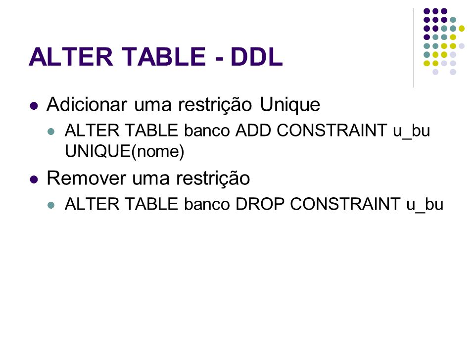ALTER TABLE - DDL Adicionar uma restrição Unique ALTER TABLE banco ADD CONSTRAINT u_bu UNIQUE(nome) Remover uma restrição ALTER TABLE banco DROP CONST