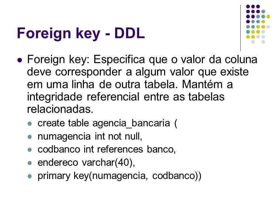 Foreign key - DDL Foreign key: Especifica que o valor da coluna deve corresponder a algum valor que existe em uma linha de outra tabela.