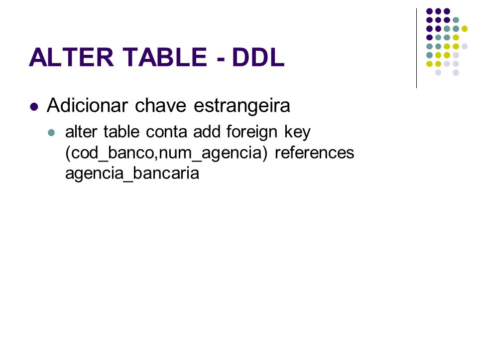 ALTER TABLE - DDL Adicionar chave estrangeira alter table conta add foreign key (cod_banco,num_agencia) references agencia_bancaria