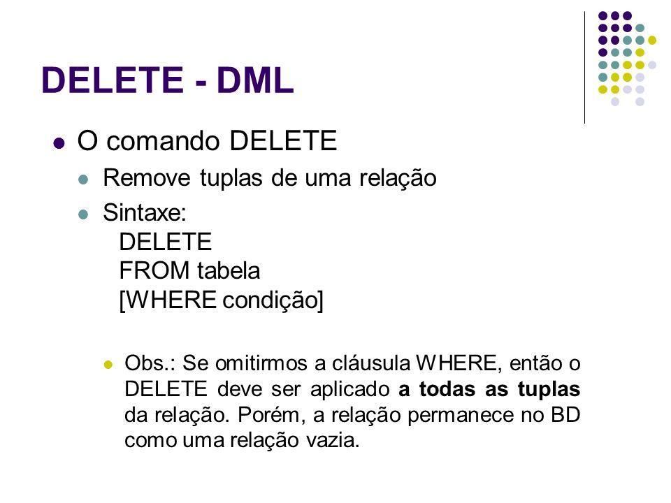 DELETE - DML O comando DELETE Remove tuplas de uma relação Sintaxe: DELETE FROM tabela [WHERE condição] Obs.: Se omitirmos a cláusula WHERE, então o DELETE deve ser aplicado a todas as tuplas da relação.