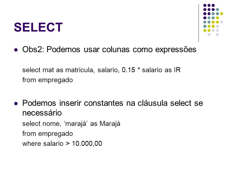 SELECT Obs2: Podemos usar colunas como expressões select mat as matricula, salario, 0.15 * salario as IR from empregado Podemos inserir constantes na cláusula select se necessário select nome, 'marajá' as Marajá from empregado where salario > 10.000,00
