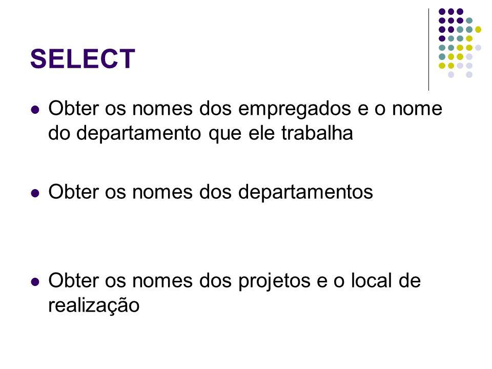 SELECT Obter os nomes dos empregados e o nome do departamento que ele trabalha Obter os nomes dos departamentos Obter os nomes dos projetos e o local de realização