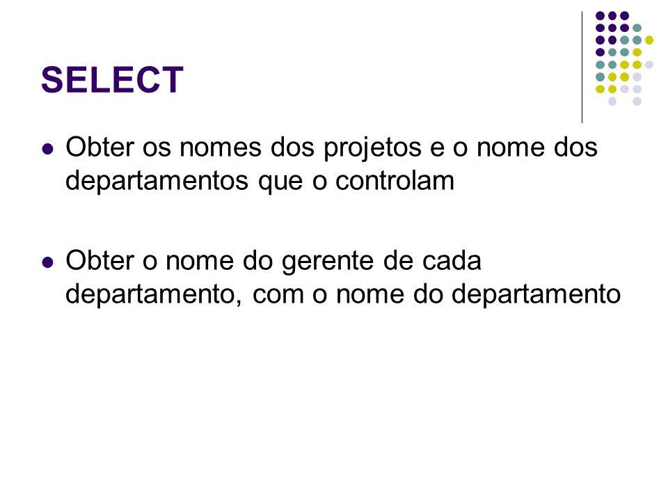 SELECT Obter os nomes dos projetos e o nome dos departamentos que o controlam Obter o nome do gerente de cada departamento, com o nome do departamento