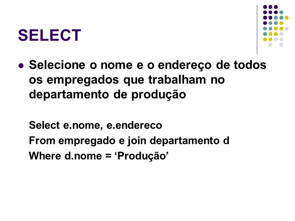 SELECT Selecione o nome e o endereço de todos os empregados que trabalham no departamento de produção Select e.nome, e.endereco From empregado e join departamento d Where d.nome = 'Produção'