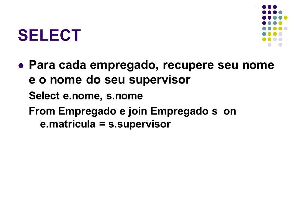 SELECT Para cada empregado, recupere seu nome e o nome do seu supervisor Select e.nome, s.nome From Empregado e join Empregado son e.matricula = s.supervisor