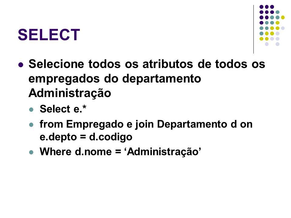 SELECT Selecione todos os atributos de todos os empregados do departamento Administração Select e.* from Empregado e join Departamento d on e.depto = d.codigo Where d.nome = 'Administração'