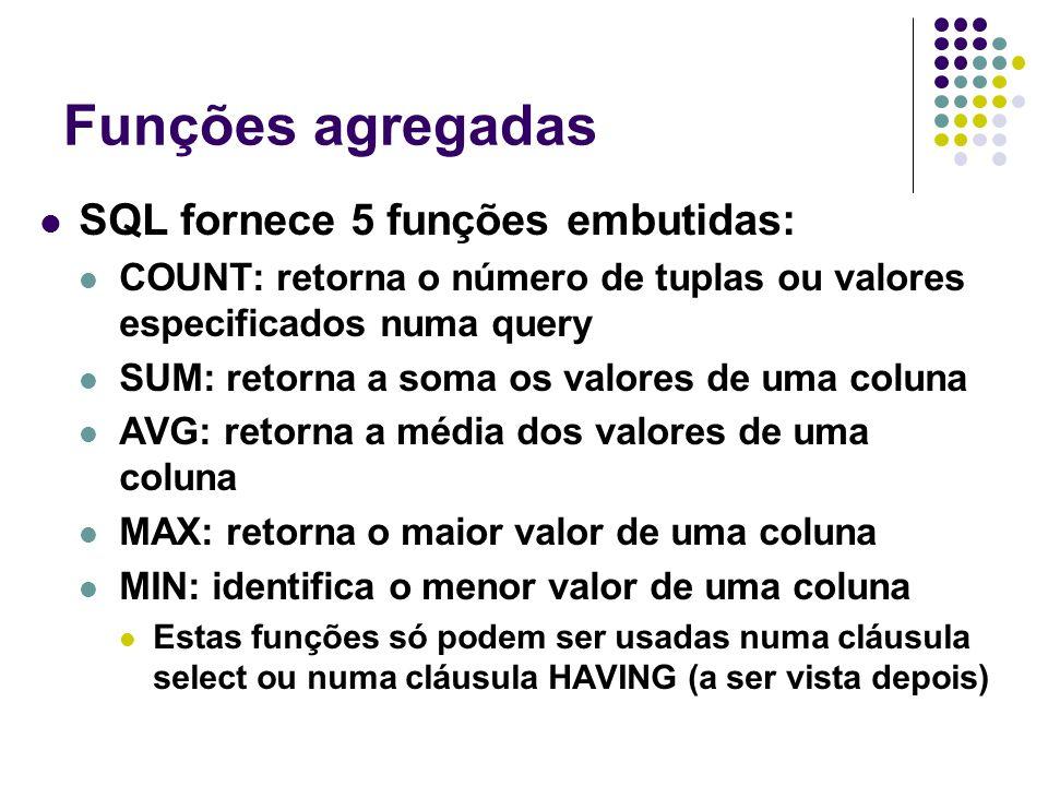 Funções agregadas SQL fornece 5 funções embutidas: COUNT: retorna o número de tuplas ou valores especificados numa query SUM: retorna a soma os valores de uma coluna AVG: retorna a média dos valores de uma coluna MAX: retorna o maior valor de uma coluna MIN: identifica o menor valor de uma coluna Estas funções só podem ser usadas numa cláusula select ou numa cláusula HAVING (a ser vista depois)