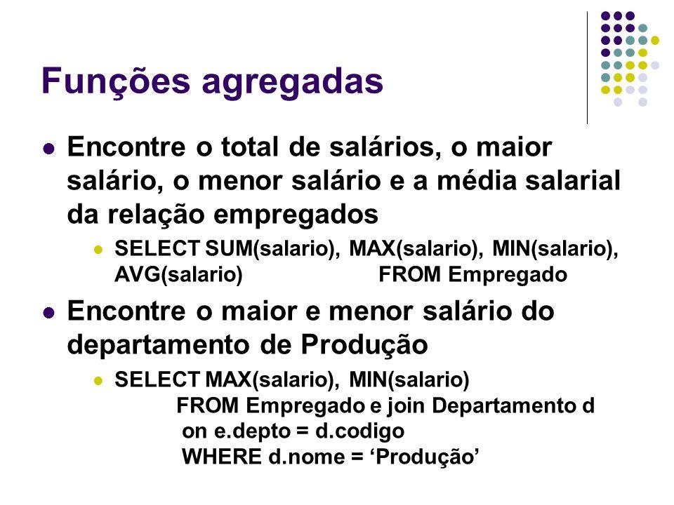 Funções agregadas Encontre o total de salários, o maior salário, o menor salário e a média salarial da relação empregados SELECT SUM(salario), MAX(salario), MIN(salario), AVG(salario)FROM Empregado Encontre o maior e menor salário do departamento de Produção SELECT MAX(salario), MIN(salario) FROM Empregado e join Departamento d on e.depto = d.codigo WHERE d.nome = 'Produção'