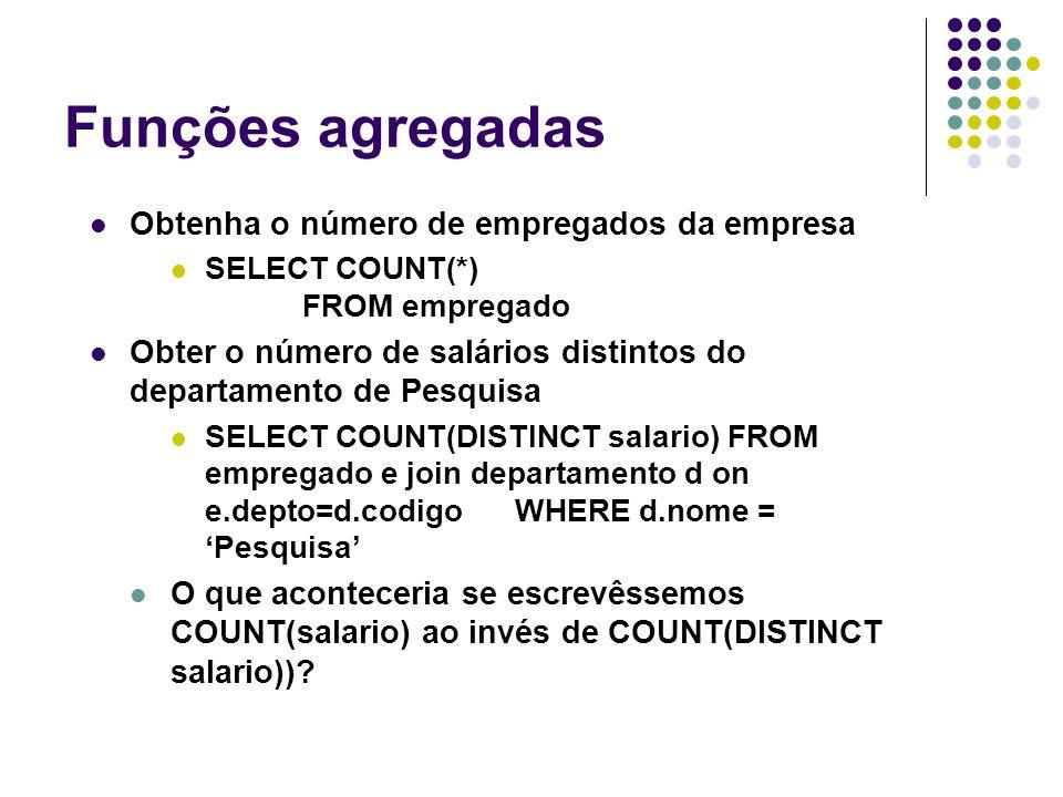 Funções agregadas Obtenha o número de empregados da empresa SELECT COUNT(*) FROM empregado Obter o número de salários distintos do departamento de Pesquisa SELECT COUNT(DISTINCT salario)FROM empregado e join departamento d on e.depto=d.codigo WHERE d.nome = 'Pesquisa' O que aconteceria se escrevêssemos COUNT(salario) ao invés de COUNT(DISTINCT salario))?