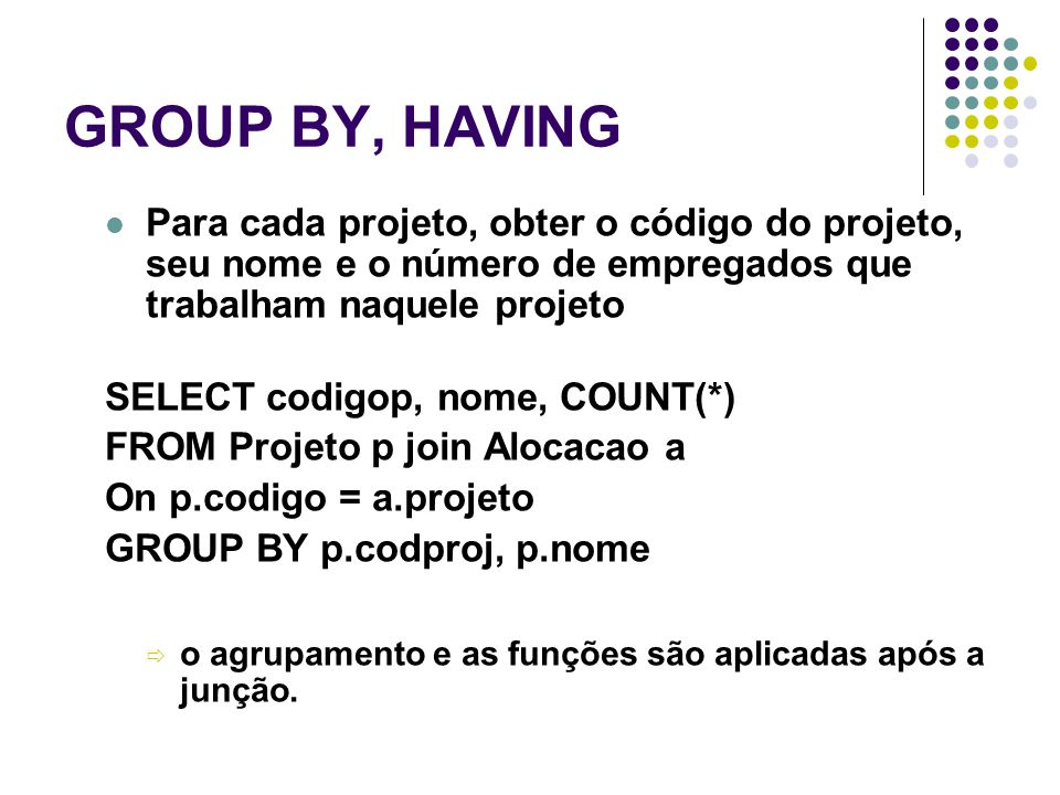 GROUP BY, HAVING Para cada projeto, obter o código do projeto, seu nome e o número de empregados que trabalham naquele projeto SELECT codigop, nome, COUNT(*) FROM Projeto p join Alocacao a On p.codigo = a.projeto GROUP BY p.codproj, p.nome  o agrupamento e as funções são aplicadas após a junção.