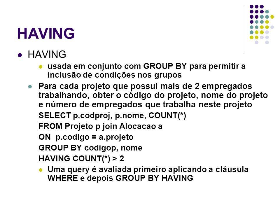 HAVING usada em conjunto com GROUP BY para permitir a inclusão de condições nos grupos Para cada projeto que possui mais de 2 empregados trabalhando, obter o código do projeto, nome do projeto e número de empregados que trabalha neste projeto SELECT p.codproj, p.nome, COUNT(*) FROM Projeto p join Alocacao a ON p.codigo = a.projeto GROUP BY codigop, nome HAVING COUNT(*) > 2 Uma query é avaliada primeiro aplicando a cláusula WHERE e depois GROUP BY HAVING