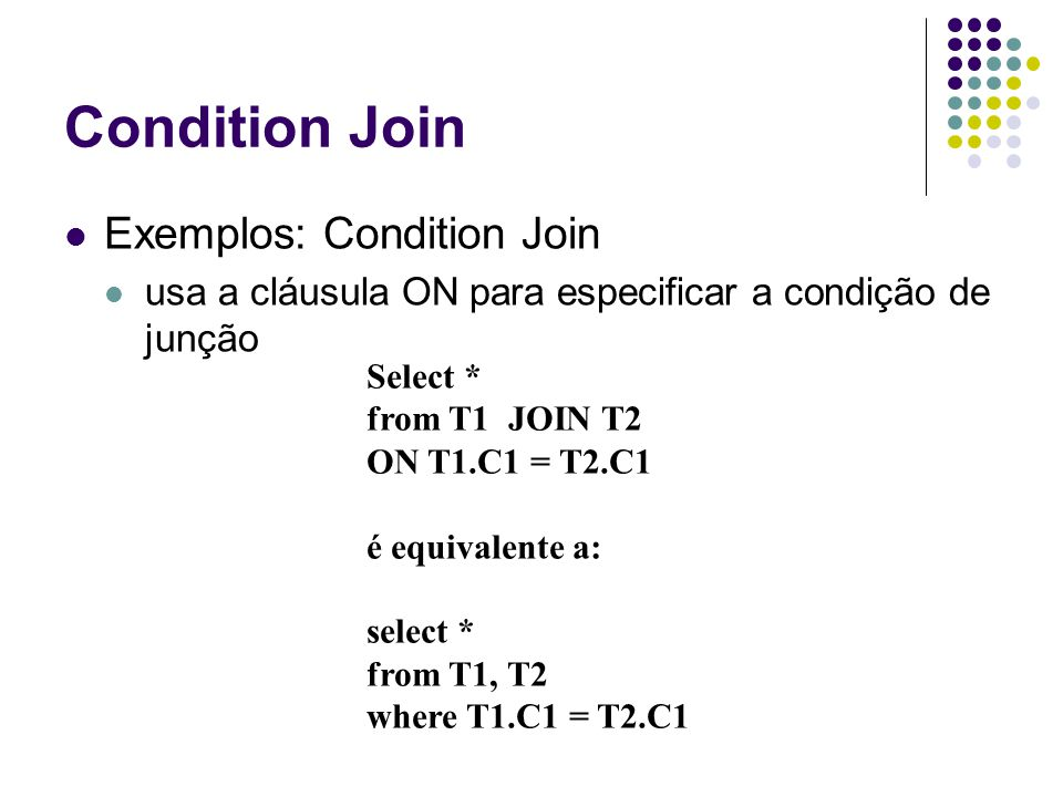 Condition Join Exemplos: Condition Join usa a cláusula ON para especificar a condição de junção Select * from T1 JOIN T2 ON T1.C1 = T2.C1 é equivalent