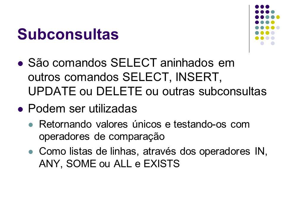 Subconsultas São comandos SELECT aninhados em outros comandos SELECT, INSERT, UPDATE ou DELETE ou outras subconsultas Podem ser utilizadas Retornando valores únicos e testando-os com operadores de comparação Como listas de linhas, através dos operadores IN, ANY, SOME ou ALL e EXISTS
