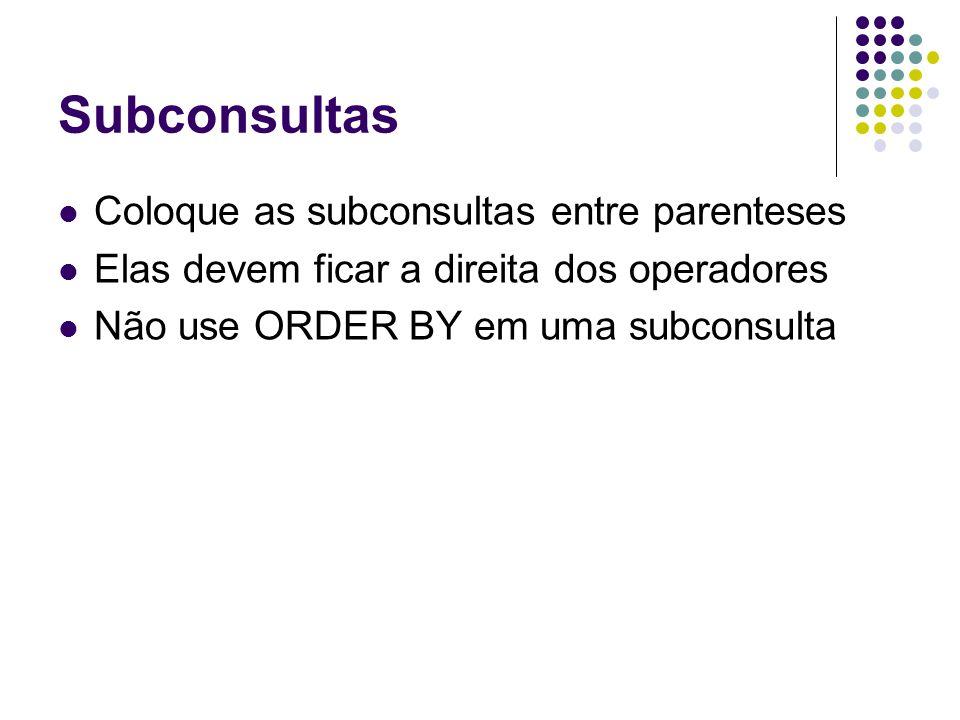 Subconsultas Coloque as subconsultas entre parenteses Elas devem ficar a direita dos operadores Não use ORDER BY em uma subconsulta