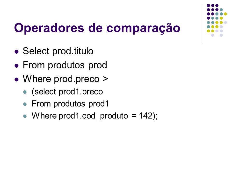 Operadores de comparação Select prod.titulo From produtos prod Where prod.preco > (select prod1.preco From produtos prod1 Where prod1.cod_produto = 142);