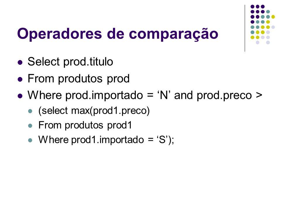 Operadores de comparação Select prod.titulo From produtos prod Where prod.importado = 'N' and prod.preco > (select max(prod1.preco) From produtos prod1 Where prod1.importado = 'S');