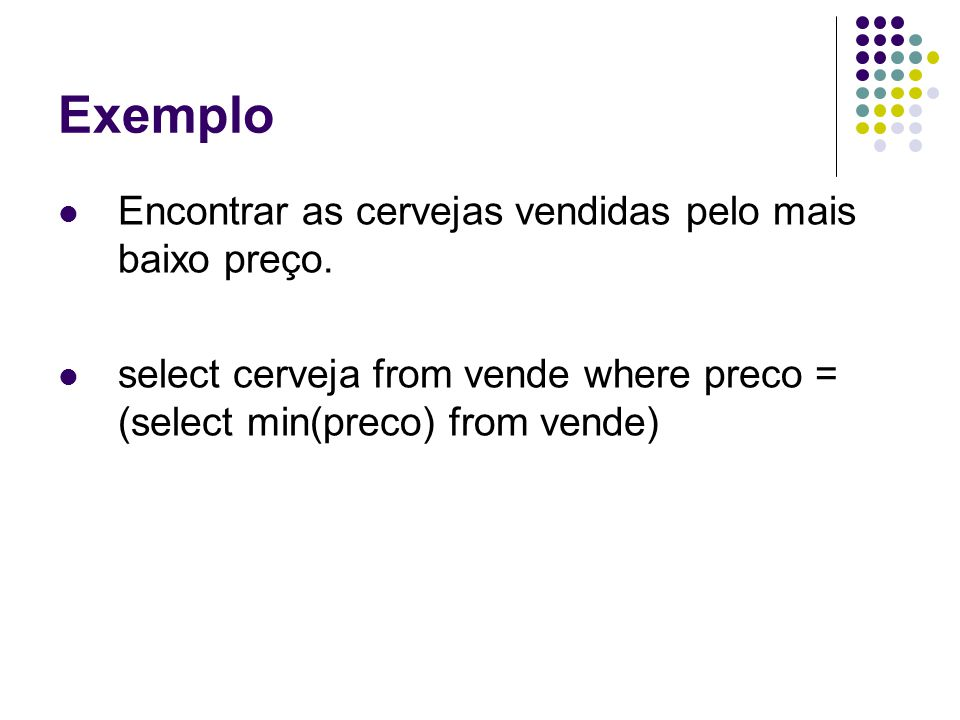 Exemplo Encontrar as cervejas vendidas pelo mais baixo preço. select cerveja from vende where preco = (select min(preco) from vende)