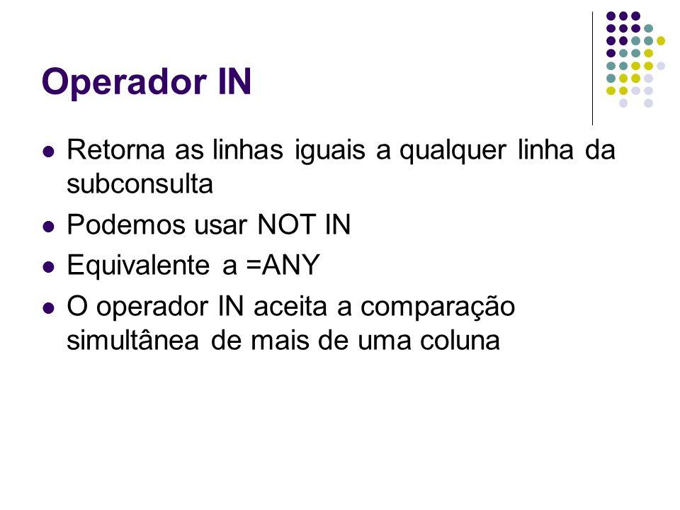 Operador IN Retorna as linhas iguais a qualquer linha da subconsulta Podemos usar NOT IN Equivalente a =ANY O operador IN aceita a comparação simultânea de mais de uma coluna